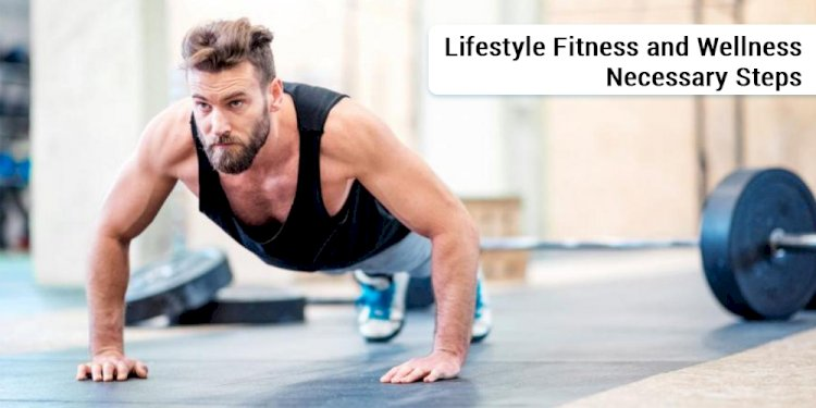 Lifestyle Fitness and Wellness Necessary steps
